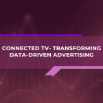 Connected TV- Transforming Data-Driven Advertising